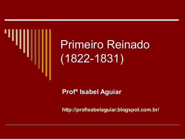 Primeiro Reinado (1822-1831) Profª Isabel Aguiar http://profisabelaguiar.blogspot.com.br/