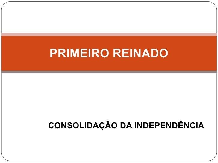CONSOLIDAÇÃO DA INDEPENDÊNCIA PRIMEIRO REINADO