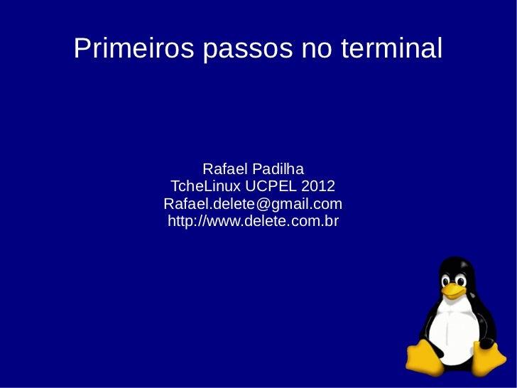 Primeiros passos no terminal            Rafael Padilha       TcheLinux UCPEL 2012      Rafael.delete@gmail.com      http:/...