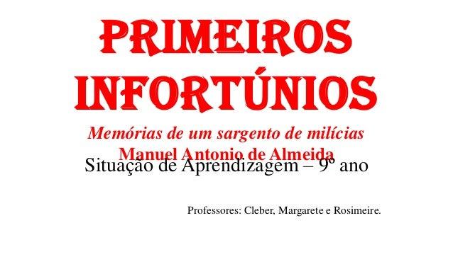 PrimeirosinfortúniosMemórias de um sargento de milíciasManuel Antonio de AlmeidaSituação de Aprendizagem – 9º anoProfessor...