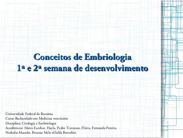 Conceitos de EmbriologiaConceitos de Embriologia 1ª e 2ª semana de desenvolvimento1ª e 2ª semana de desenvolvimento Univer...