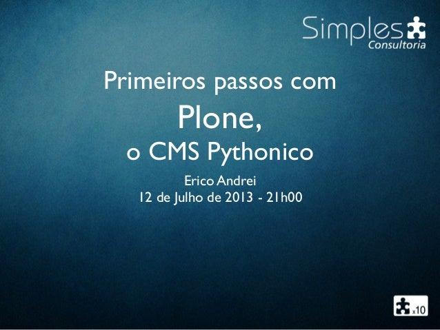 Primeiros passos com Plone, o CMS Pythonico Erico Andrei 12 de Julho de 2013 - 21h00