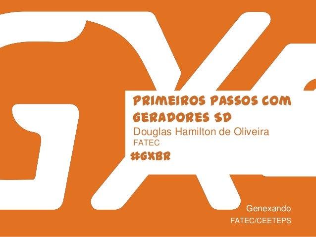 #GXBR Primeiros passos com Geradores SD Douglas Hamilton de Oliveira FATEC FATEC/CEETEPS Genexando