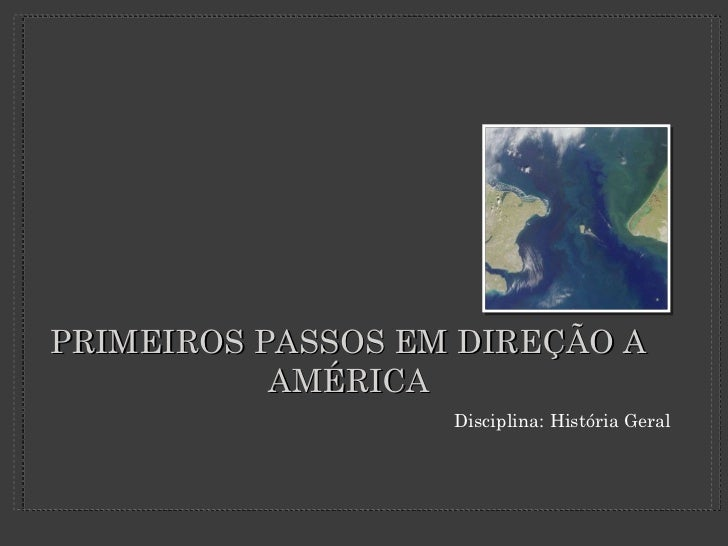 PRIMEIROS PASSOS EM DIREÇÃO A AMÉRICA <ul><li>Disciplina: História Geral </li></ul>
