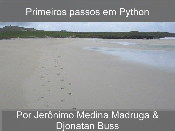 Primeiros passos em Python Por Jerônimo Medina Madruga & Djonatan Buss