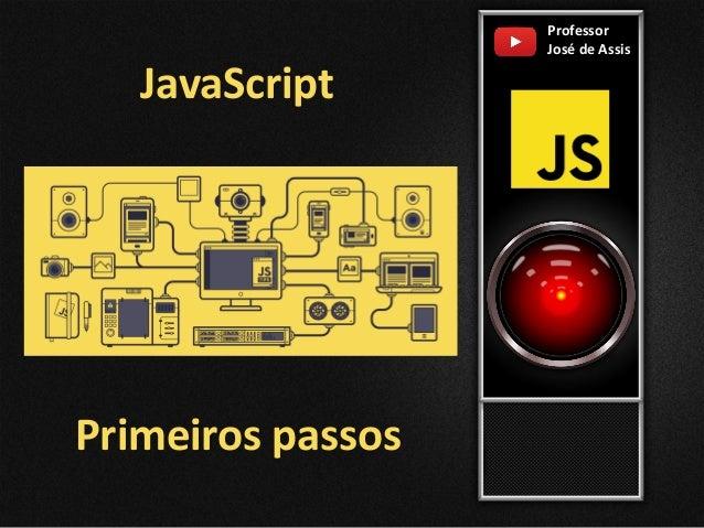 Primeiros passos Professor Jos� de Assis JavaScript