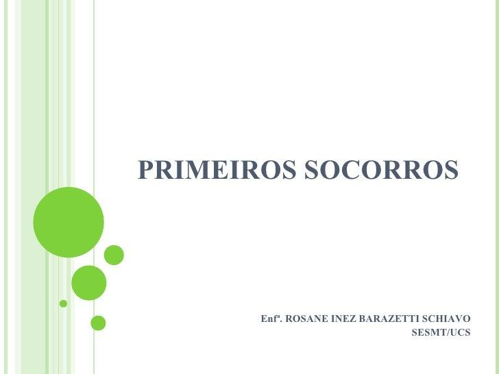 PRIMEIROS SOCORROS           Enfª. ROSANE INEZ BARAZETTI SCHIAVO                                SESMT/UCS