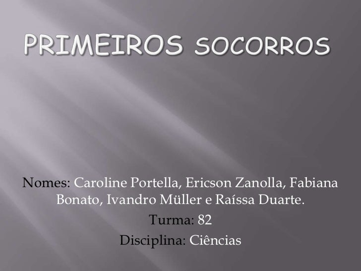 Primeiros socorros<br />Nomes: Caroline Portella, Ericson Zanolla, Fabiana Bonato, Ivandro Müller e Raíssa Duarte.<br />Tu...
