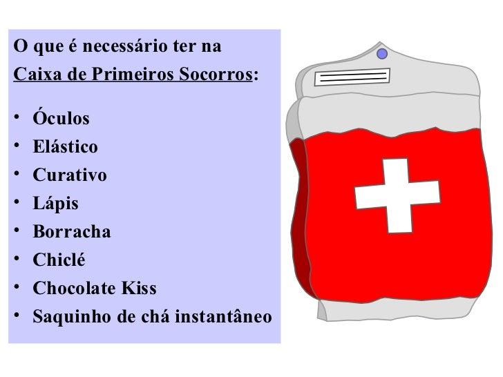 O que é necessário ter naCaixa de Primeiros Socorros:•   Óculos•   Elástico•   Curativo•   Lápis•   Borracha•   Chiclé•   ...