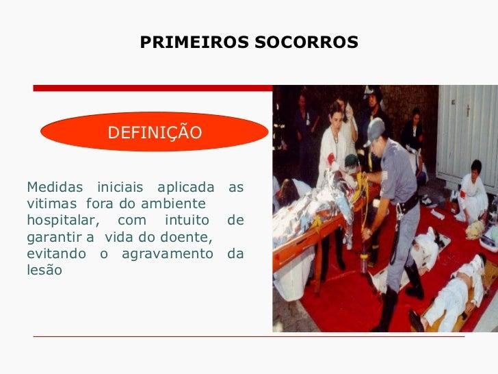 PRIMEIROS SOCORROS          DEFINIÇÃOMedidas iniciais aplicada asvitimas fora do ambientehospitalar, com intuito degaranti...