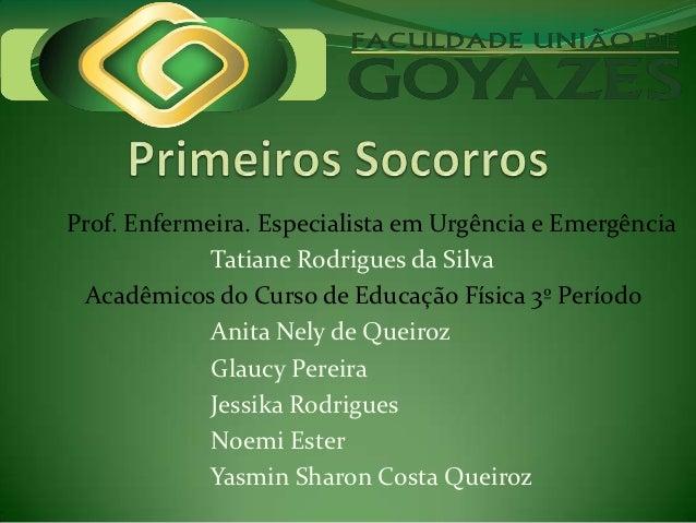 Prof. Enfermeira. Especialista em Urgência e Emergência             Tatiane Rodrigues da Silva Acadêmicos do Curso de Educ...