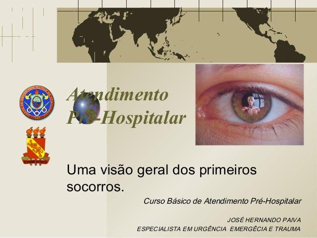 Atendimento Pré-Hospitalar Uma visão geral dos primeiros socorros. Curso Básico de Atendimento Pré-Hospitalar JOSÉ HERNAND...
