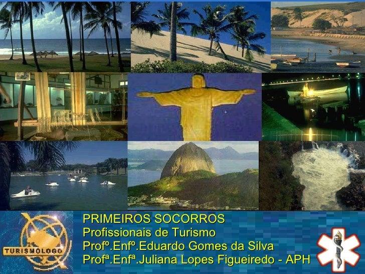 PRIMEIROS SOCORROS  Profissionais de Turismo Profº.Enfº.Eduardo Gomes da Silva Profª.Enfª.Juliana Lopes Figueiredo - APH