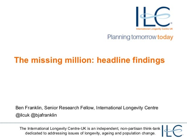The missing million: headline findings  Ben Franklin, Senior Research Fellow, International Longevity Centre  @ilcuk @bjaf...