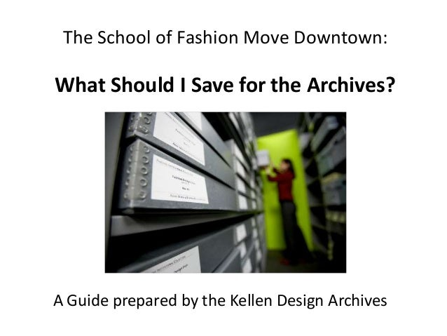 The School of Fashion Move Downtown: What Should I Save for the Archives? A Guide prepared by the Kellen Design Archives