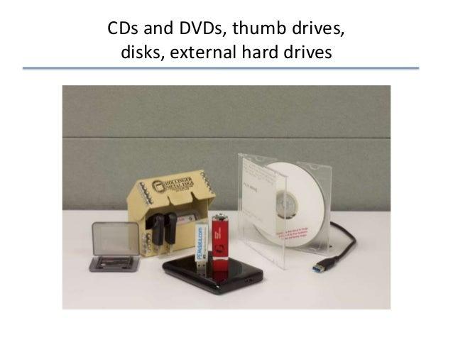 CDs and DVDs, thumb drives, disks, external hard drives