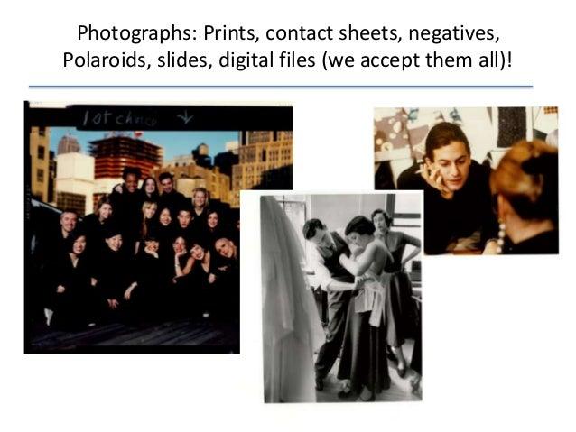 Photographs: Prints, contact sheets, negatives, Polaroids, slides, digital files (we accept them all)!