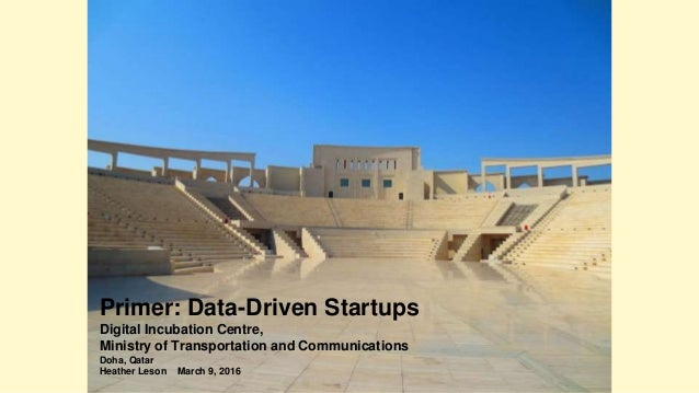 Primer: Data-Driven Startups Digital Incubation Centre, Ministry of Transportation and Communications Doha, Qatar Heather ...