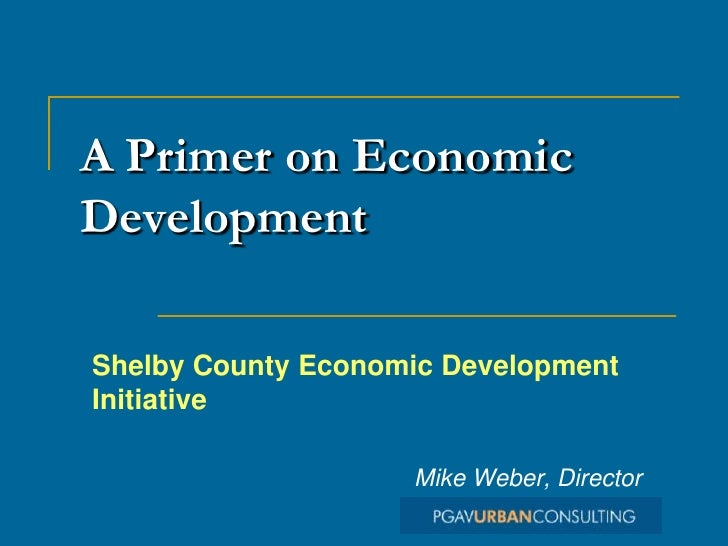 A Primer on Economic Development  Shelby County Economic Development Initiative                      Mike Weber, Director
