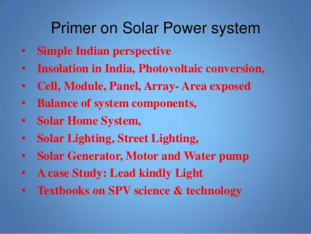 Primer on Solar Power system • Simple Indian perspective • Insolation in India, Photovoltaic conversion, • Cell, Module, P...