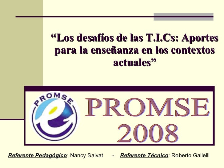 """"""" Los desafíos de las T.I.Cs: Aportes para la enseñanza en los contextos actuales"""" PROMSE 2008 Referente Pedagógico : Nanc..."""