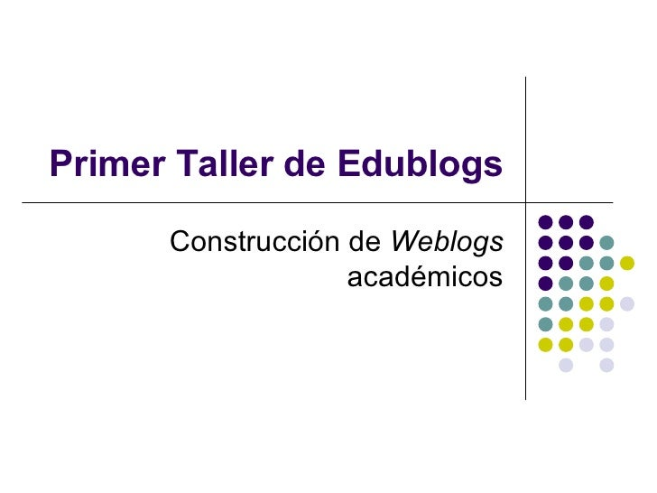 Primer Taller de Edublogs Construcci ón de  Weblogs  académicos