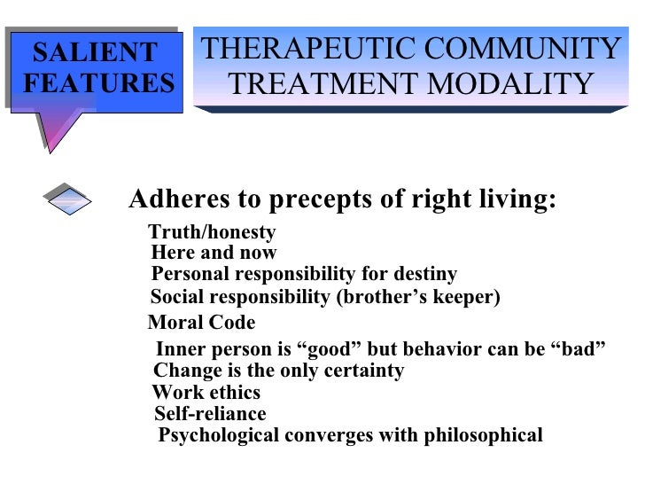 THERAPEUTIC COMMUNITY TREATMENT MODALITY SALIENT  FEATURES Adheres to precepts of right living: Truth/honesty   Here and n...
