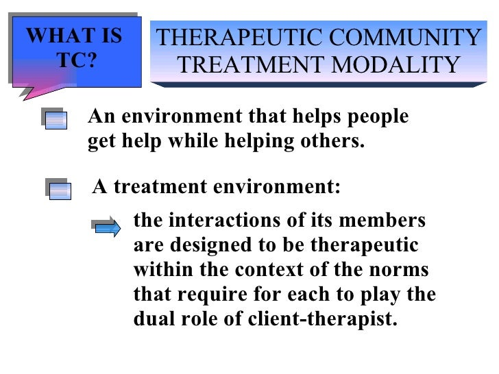 THERAPEUTIC COMMUNITY TREATMENT MODALITY An environment that helps people get help while helping others. A treatment envir...