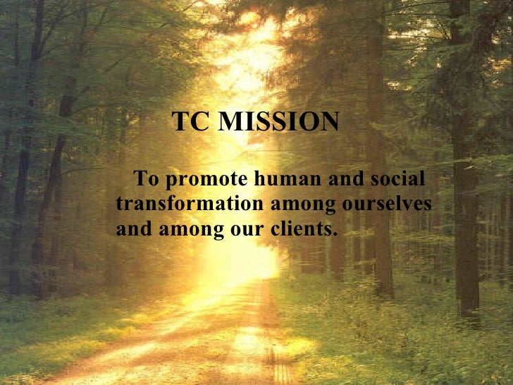 TC MISSION To promote human and social transformation among ourselves  and among our clients.