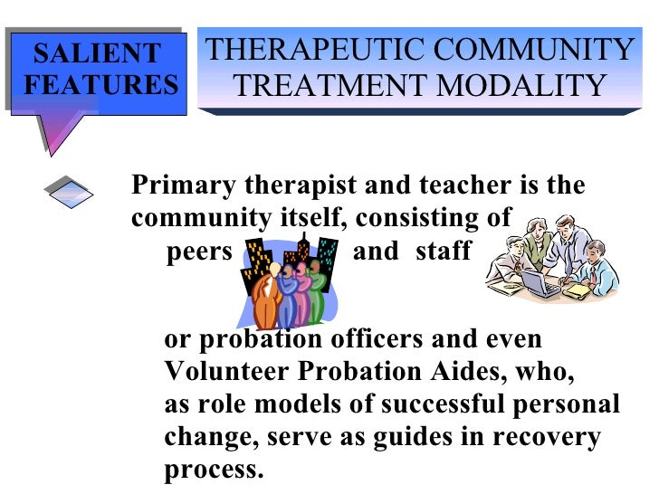 THERAPEUTIC COMMUNITY TREATMENT MODALITY SALIENT  FEATURES Primary therapist and teacher is the community itself, consisti...