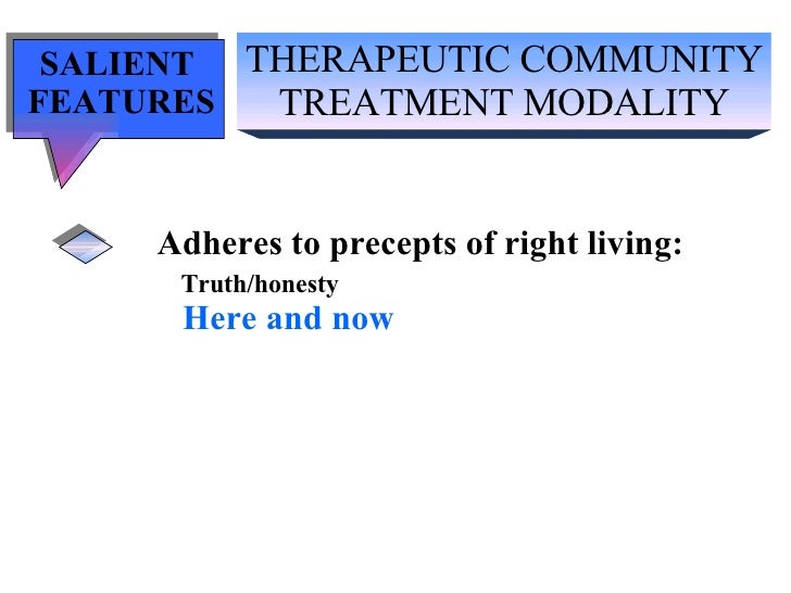 THERAPEUTIC COMMUNITY TREATMENT MODALITY SALIENT  FEATURES Adheres to precepts of right living: Truth/honesty   Here and now