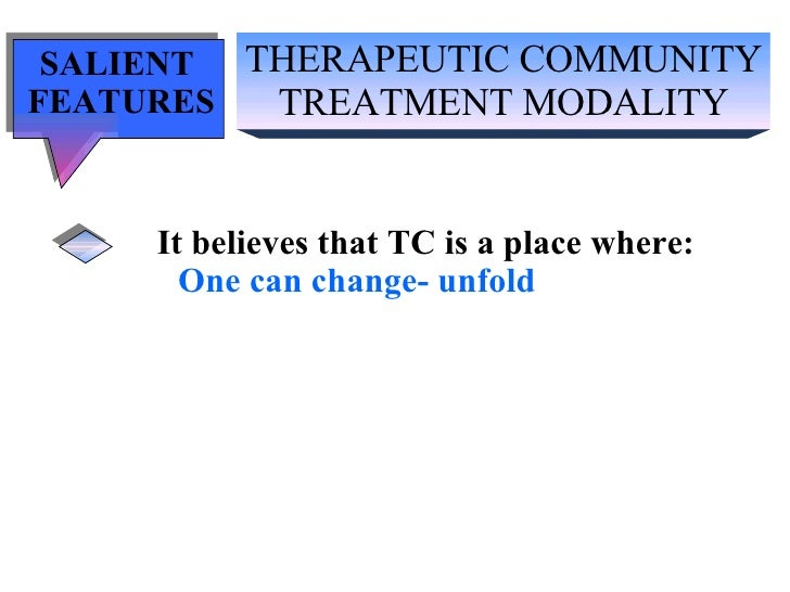 THERAPEUTIC COMMUNITY TREATMENT MODALITY SALIENT  FEATURES It believes that TC is a place where: One can change- unfold