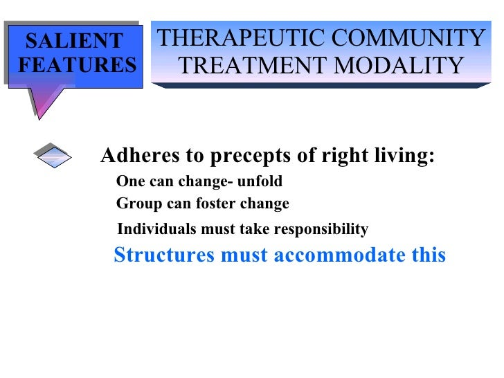 THERAPEUTIC COMMUNITY TREATMENT MODALITY SALIENT  FEATURES Adheres to precepts of right living: One can change- unfold Gro...