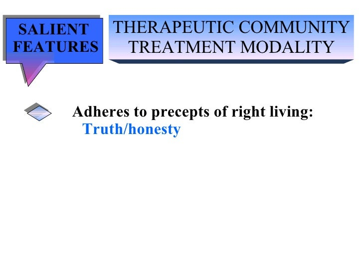 THERAPEUTIC COMMUNITY TREATMENT MODALITY SALIENT  FEATURES Adheres to precepts of right living: Truth/honesty