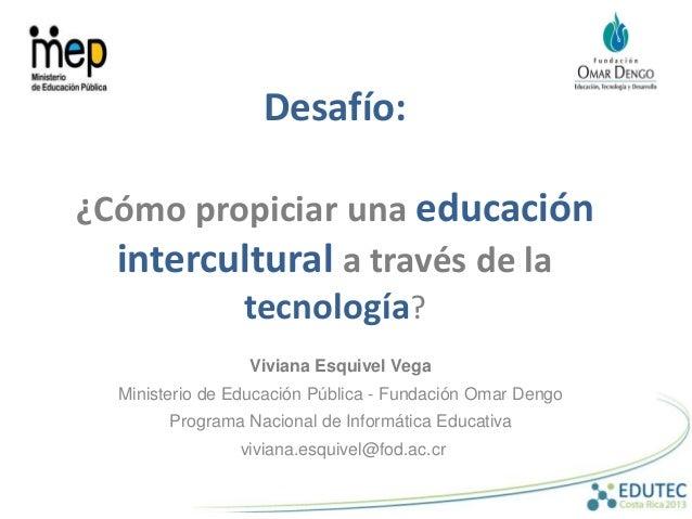 Desafío: ¿Cómo propiciar una educación intercultural a través de la tecnología? Viviana Esquivel Vega Ministerio de Educac...