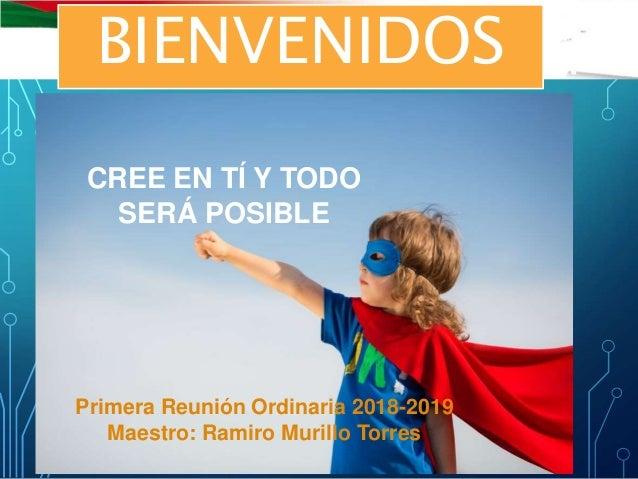 CREE EN TÍ Y TODO SERÁ POSIBLE Primera Reunión Ordinaria 2018-2019 Maestro: Ramiro Murillo Torres BIENVENIDOS