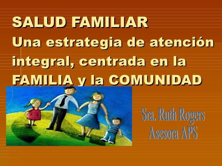 SALUD FAMILIAR Una estrategia de atención integral, centrada en la FAMILIA y la COMUNIDAD Sra. Ruth Rogers Asesora APS