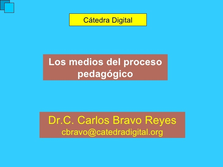 Los medios del proceso pedagógico Cátedra Digital Dr.C. Carlos Bravo Reyes [email_address]