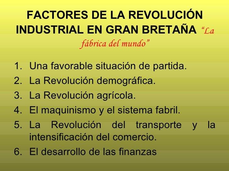 """FACTORES DE LA REVOLUCIÓN INDUSTRIAL EN GRAN BRETAÑA   """"La fábrica del mundo"""" <ul><li>Una favorable situación de partida. ..."""