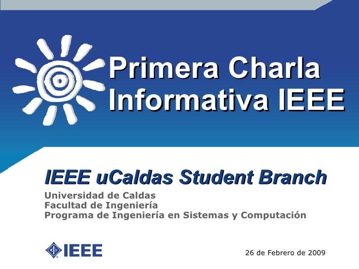 Primera Charla Informativa IEEE IEEE uCaldas Student Branch 26 de Febrero de 2009 Universidad de Caldas Facultad de Ingeni...