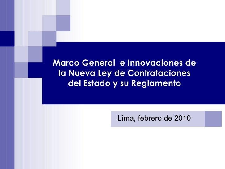 Marco General  e Innovaciones de la Nueva Ley de Contrataciones del Estado y su Reglamento Lima, febrero de 2010