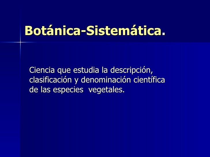 Botánica-Sistemática . Ciencia que estudia la descripción, clasificación y denominación científica de las especies  vegeta...