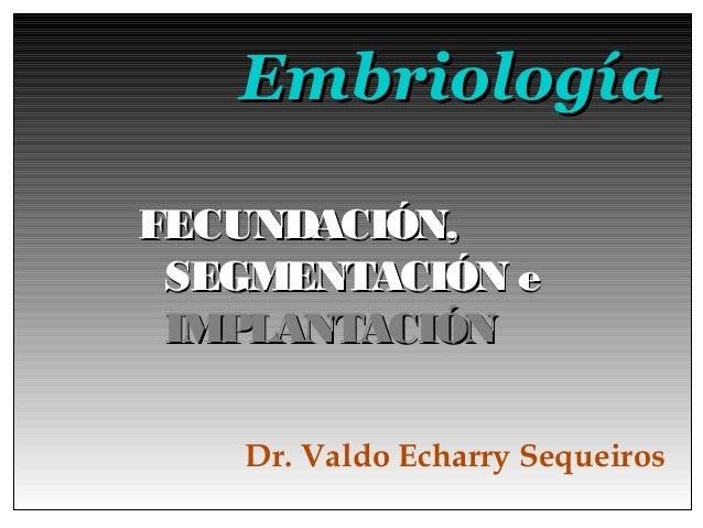 EmbriologíaFECUNDACIÓN, SEGMENTACIÓN e IMPLANTACIÓN   Dr. Valdo Echarry Sequeiros