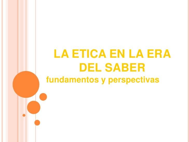 LA ETICA EN LA ERA DEL SABER <br />fundamentos y perspectivas<br />