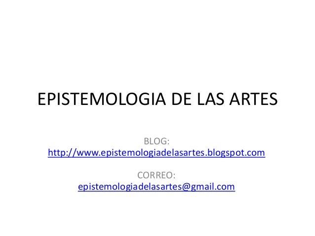 EPISTEMOLOGIA DE LAS ARTESBLOG:http://www.epistemologiadelasartes.blogspot.comCORREO:epistemologiadelasartes@gmail.com