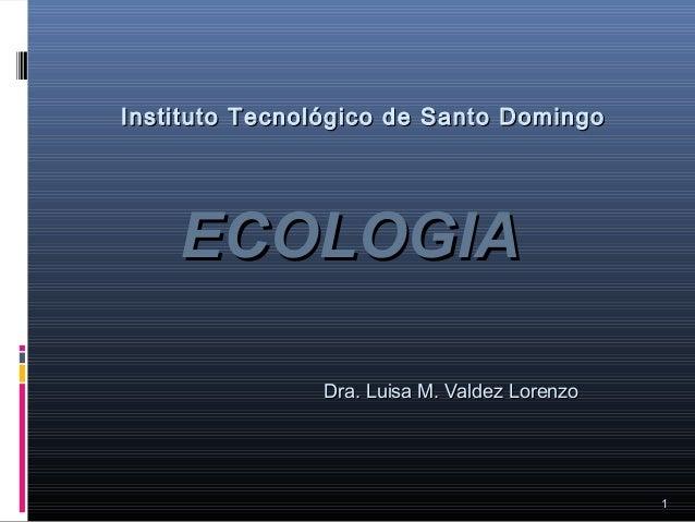 ECOLOGIAECOLOGIA 1 Instituto Tecnológico de Santo DomingoInstituto Tecnológico de Santo Domingo Dra. Luisa M. Valdez Loren...