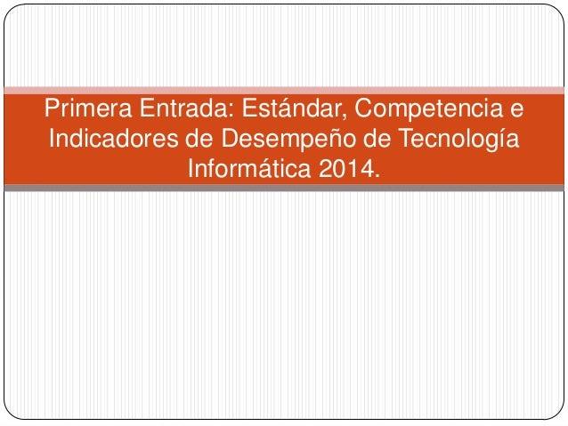Primera Entrada: Estándar, Competencia e Indicadores de Desempeño de Tecnología Informática 2014.