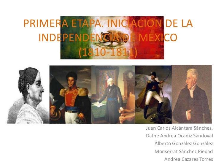 PRIMERA ETAPA. INICIACION DE LA   INDEPENDENCIA DE MEXICO         (1810-1811)                      Juan Carlos Alcántara S...
