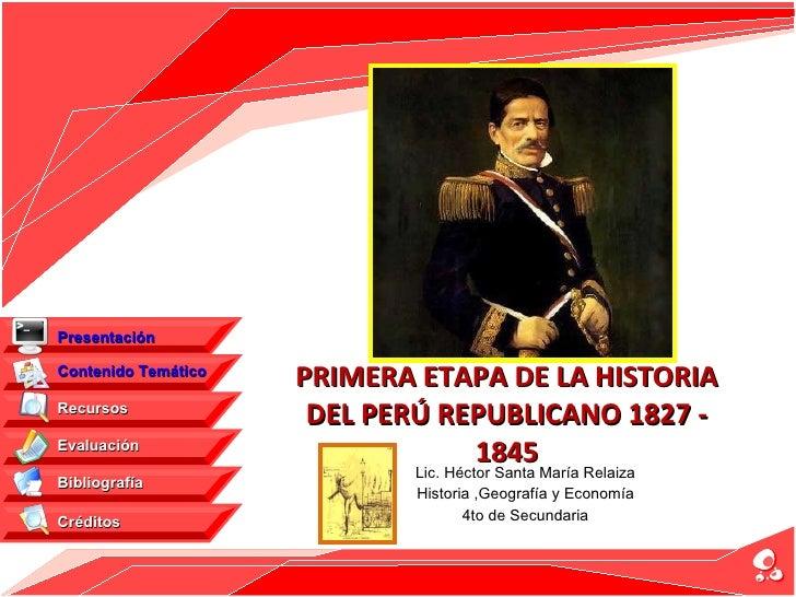 PRIMERA ETAPA DE LA HISTORIA DEL PERÚ REPUBLICANO 1827 - 1845 Lic. Héctor Santa María Relaiza Historia ,Geografía y Econom...