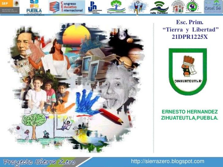"""Esc. Prim.<br /> """"Tierra  y  Libertad""""<br />21DPR1225X<br />ERNESTO HERNANDEZ<br />ZIHUATEUTLA,PUEBLA.<br />http://sierraz..."""